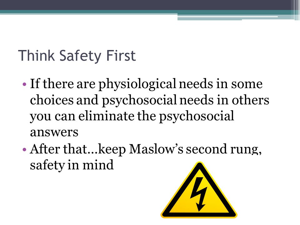 Think Safety First If there are physiological needs in some choices and psychosocial needs in others you can eliminate the psychosocial answers After