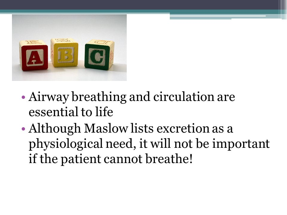 Airway breathing and circulation are essential to life Although Maslow lists excretion as a physiological need, it will not be important if the patien