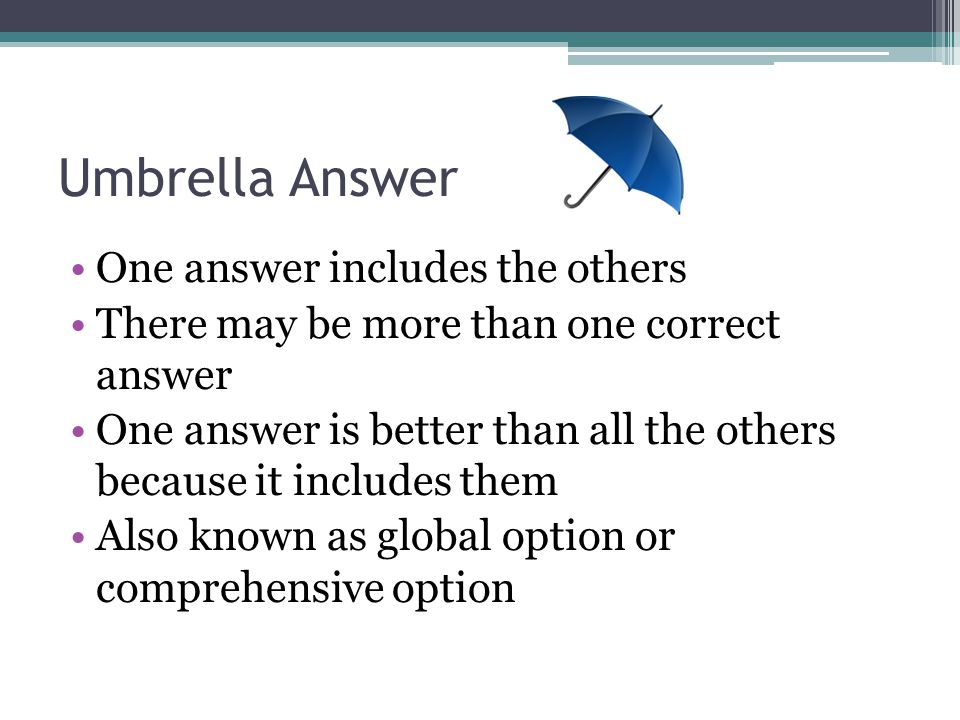 Umbrella Answer One answer includes the others There may be more than one correct answer One answer is better than all the others because it includes