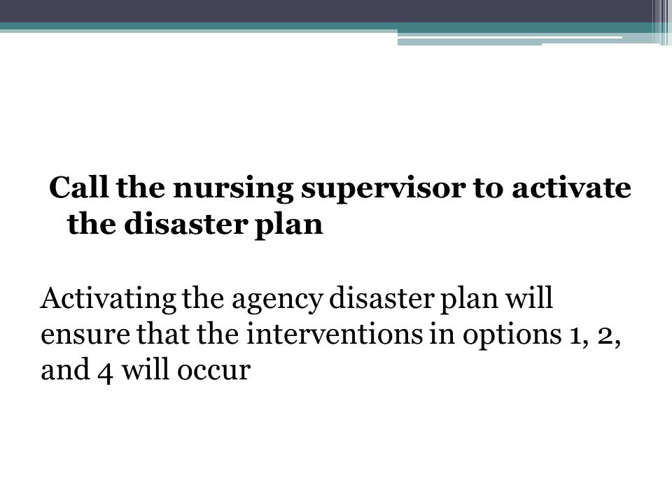 Call the nursing supervisor to activate the disaster plan Activating the agency disaster plan will ensure that the interventions in options 1, 2, and