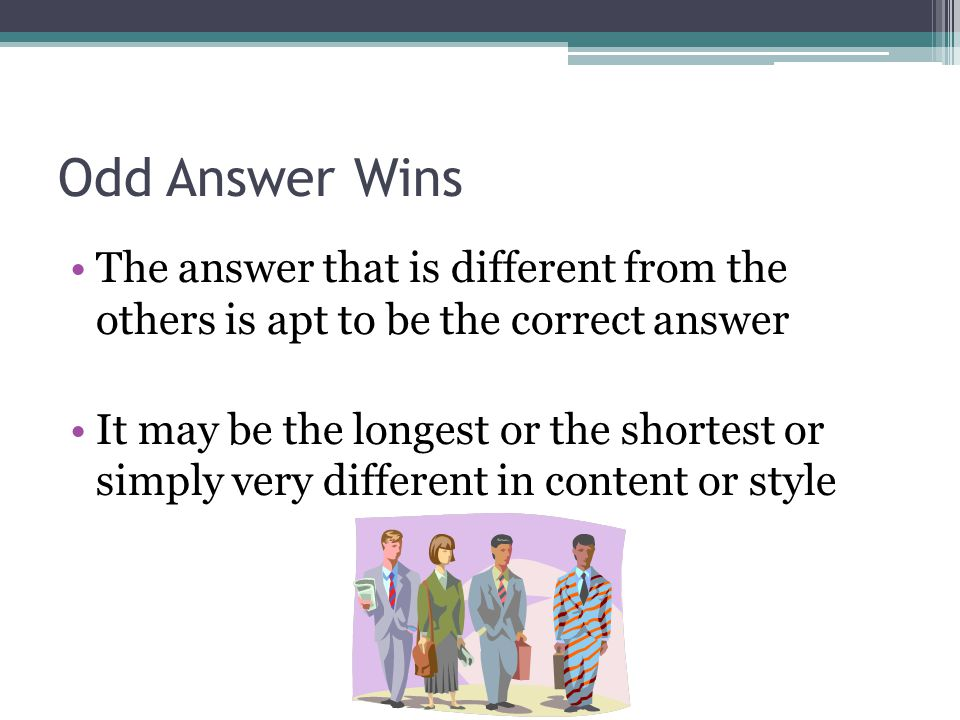 Odd Answer Wins The answer that is different from the others is apt to be the correct answer It may be the longest or the shortest or simply very diff