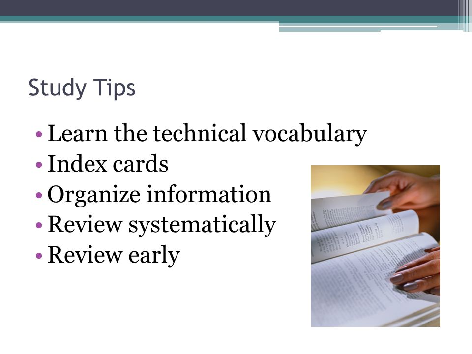 Study Tips Divide material into logical sections Concentrate on one section at a time Take frequent study breaks Practice answering questions Examine previous tests