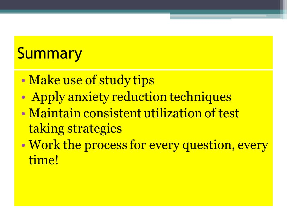 Summary Make use of study tips Apply anxiety reduction techniques Maintain consistent utilization of test taking strategies Work the process for every