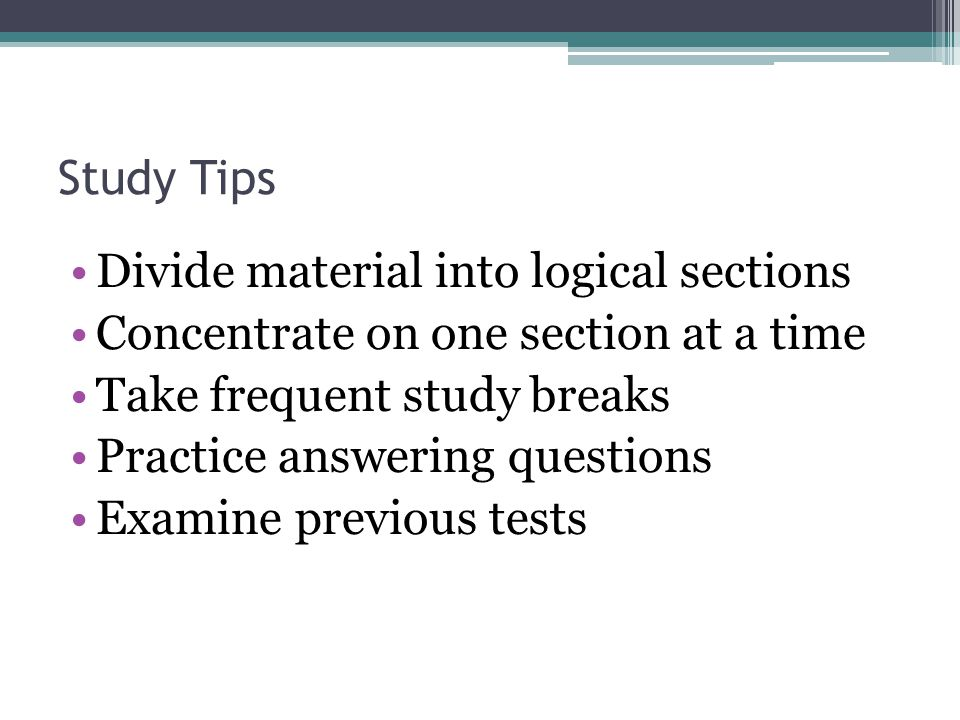 Study Tips Divide material into logical sections Concentrate on one section at a time Take frequent study breaks Practice answering questions Examine