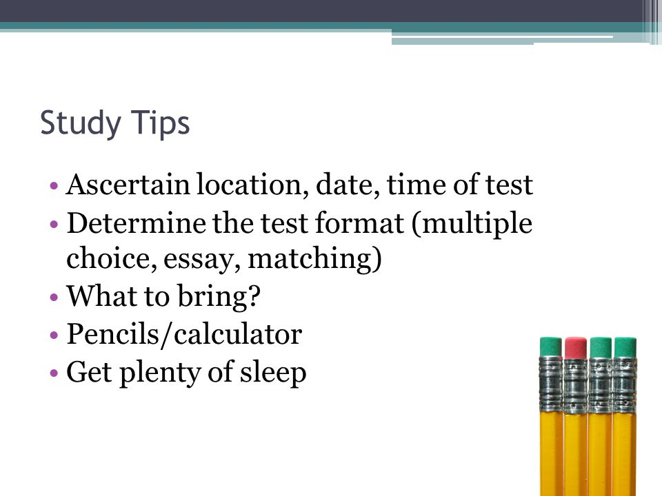 Study Tips Get up early enough to avoid rushing Eat a healthy breakfast Snacks Avoid Caffeine Get to the test site early Do not continue to study