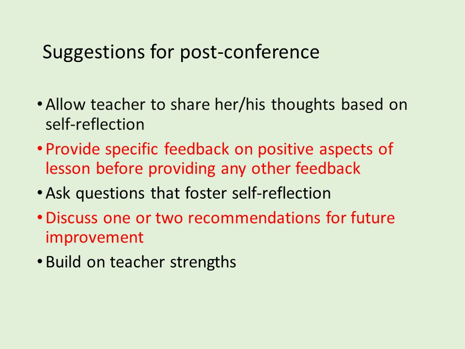 Suggestions for post-conference Allow teacher to share her/his thoughts based on self-reflection Provide specific feedback on positive aspects of lesson before providing any other feedback Ask questions that foster self-reflection Discuss one or two recommendations for future improvement Build on teacher strengths