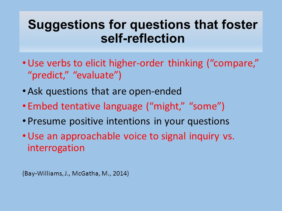 Suggestions for questions that foster self-reflection Use verbs to elicit higher-order thinking ( compare, predict, evaluate ) Ask questions that are open-ended Embed tentative language ( might, some ) Presume positive intentions in your questions Use an approachable voice to signal inquiry vs.