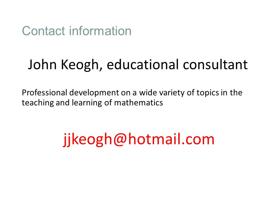 Contact information John Keogh, educational consultant Professional development on a wide variety of topics in the teaching and learning of mathematics jjkeogh@hotmail.com