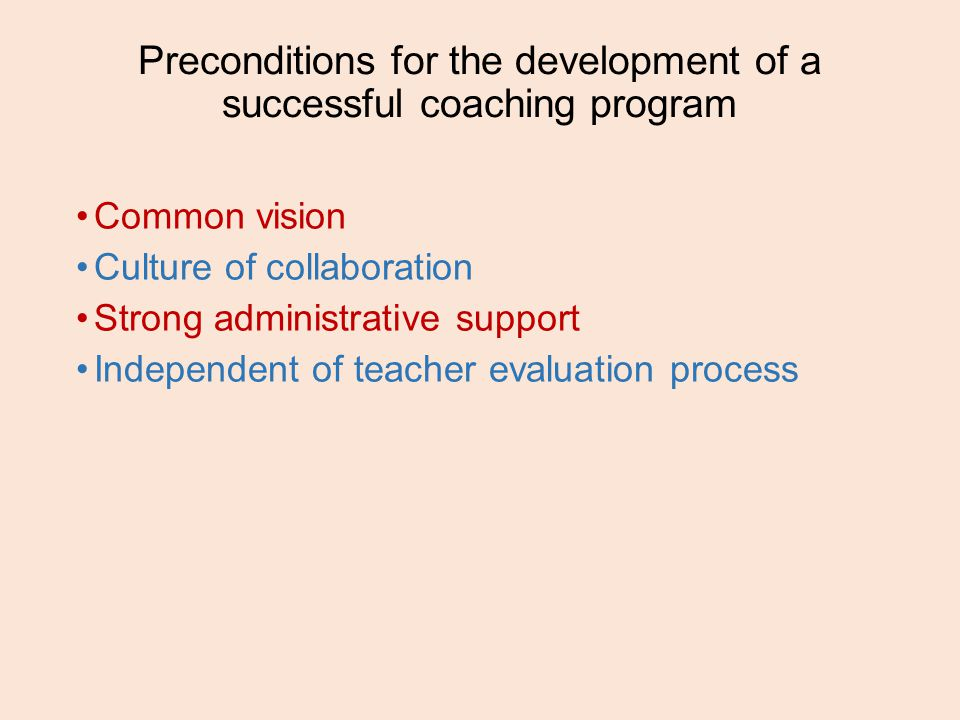Preconditions for the development of a successful coaching program Common vision Culture of collaboration Strong administrative support Independent of teacher evaluation process