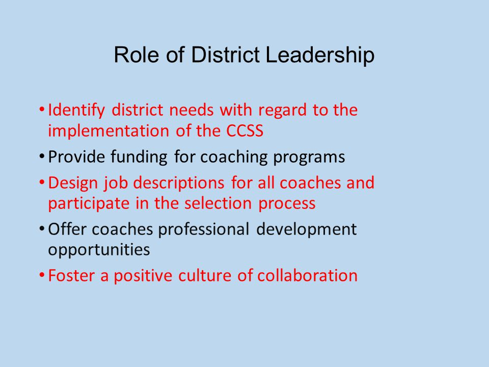 Role of District Leadership Identify district needs with regard to the implementation of the CCSS Provide funding for coaching programs Design job descriptions for all coaches and participate in the selection process Offer coaches professional development opportunities Foster a positive culture of collaboration