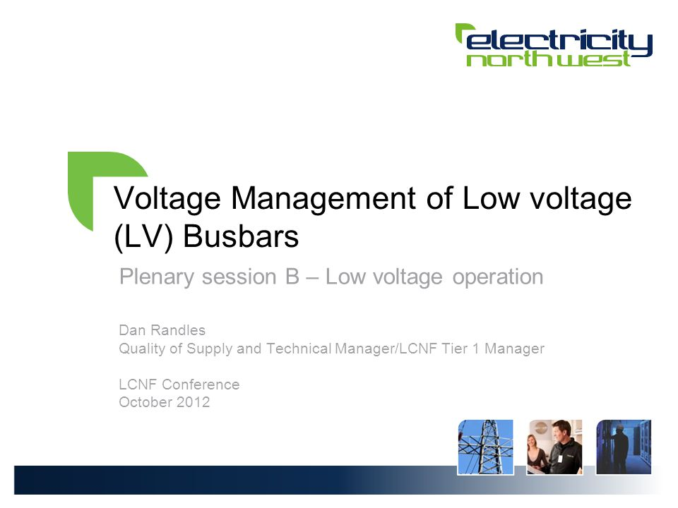 Voltage Management of Low voltage (LV) Busbars Plenary session B – Low voltage operation Dan Randles Quality of Supply and Technical Manager/LCNF Tier 1 Manager LCNF Conference October 2012