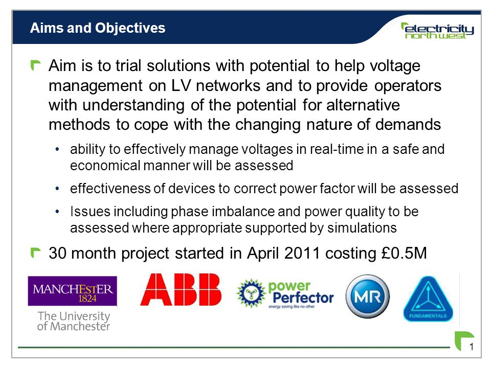 Aims and Objectives 1 Aim is to trial solutions with potential to help voltage management on LV networks and to provide operators with understanding of the potential for alternative methods to cope with the changing nature of demands ability to effectively manage voltages in real-time in a safe and economical manner will be assessed effectiveness of devices to correct power factor will be assessed Issues including phase imbalance and power quality to be assessed where appropriate supported by simulations 30 month project started in April 2011 costing £0.5M