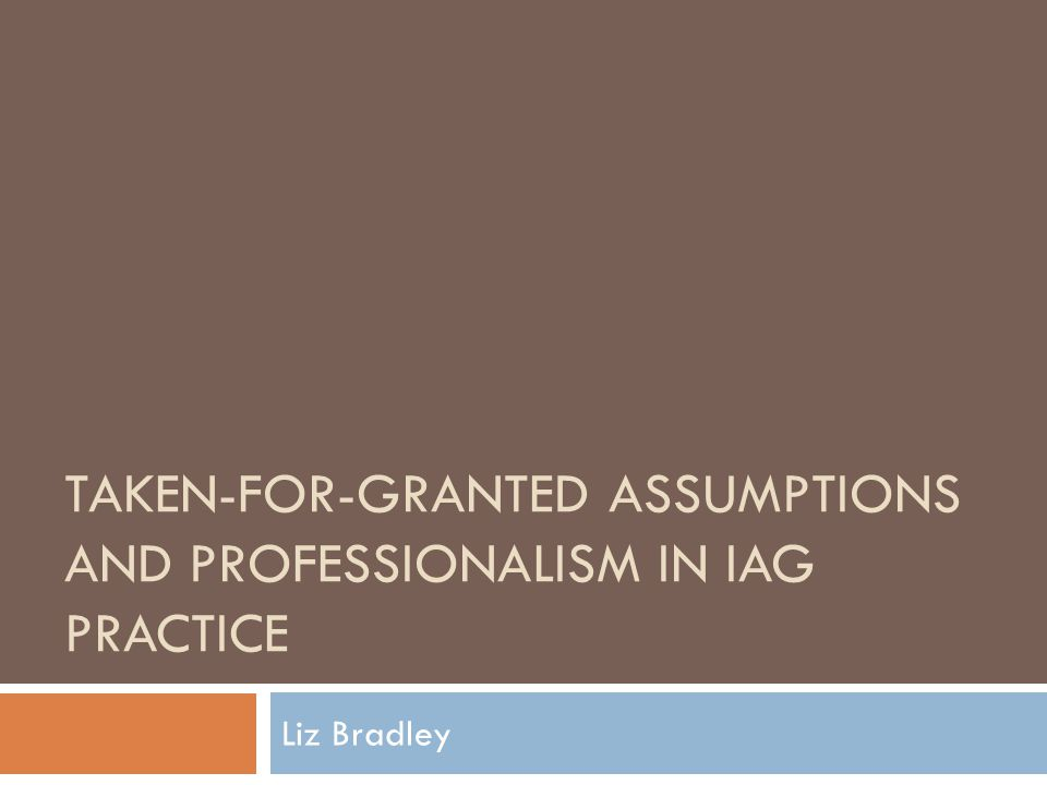 TAKEN-FOR-GRANTED ASSUMPTIONS AND PROFESSIONALISM IN IAG PRACTICE Liz Bradley