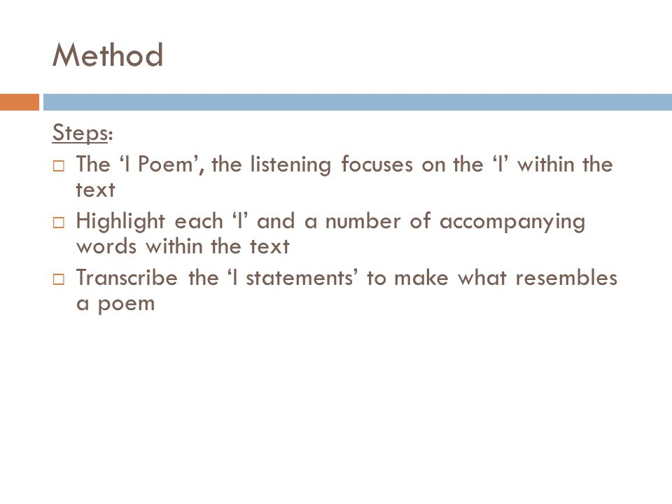 Method Steps:  The 'I Poem', the listening focuses on the 'I' within the text  Highlight each 'I' and a number of accompanying words within the text  Transcribe the 'I statements' to make what resembles a poem