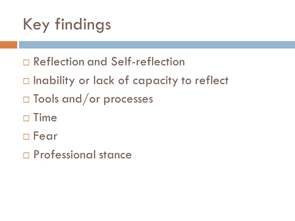 Key findings  Reflection and Self-reflection  Inability or lack of capacity to reflect  Tools and/or processes  Time  Fear  Professional stance