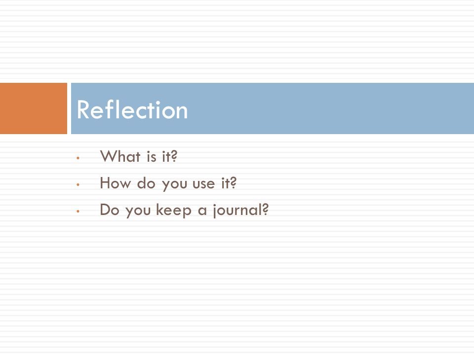 What is it How do you use it Do you keep a journal Reflection
