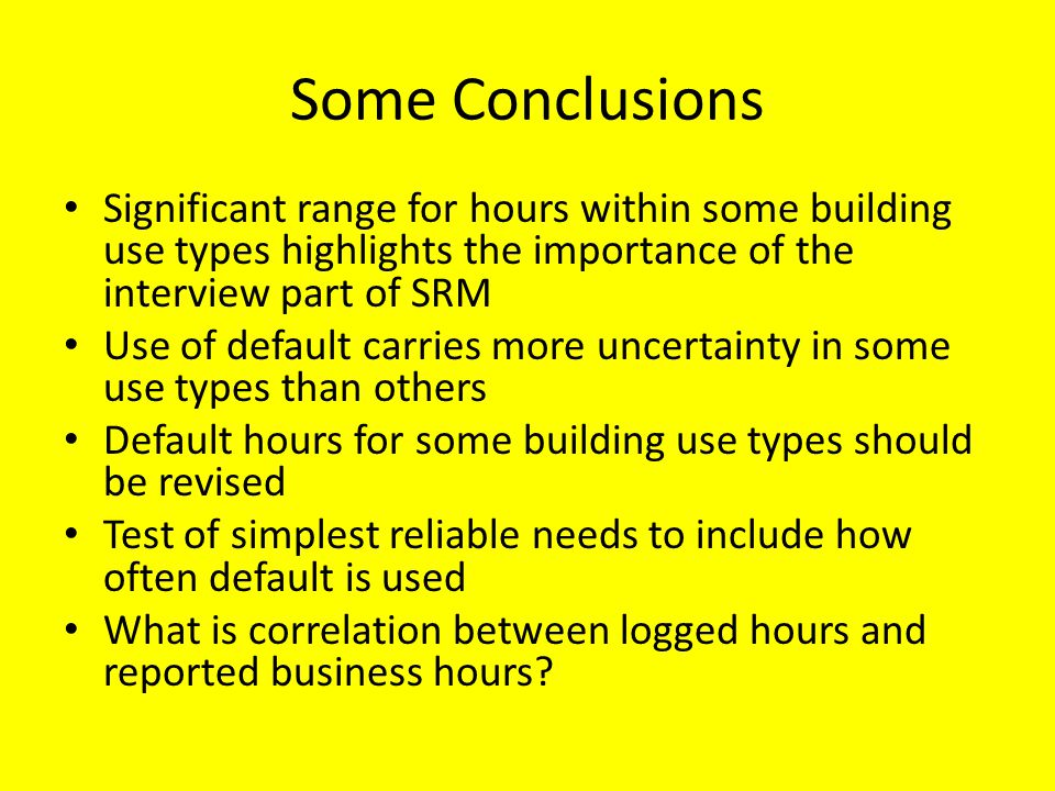 Some Conclusions Significant range for hours within some building use types highlights the importance of the interview part of SRM Use of default carries more uncertainty in some use types than others Default hours for some building use types should be revised Test of simplest reliable needs to include how often default is used What is correlation between logged hours and reported business hours?