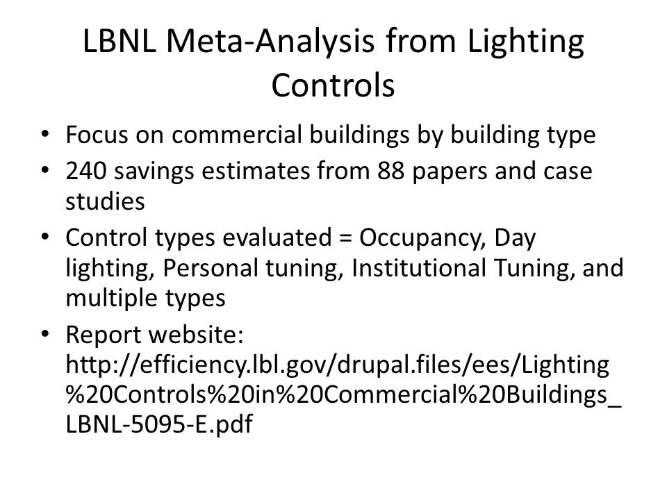 LBNL Meta-Analysis from Lighting Controls Focus on commercial buildings by building type 240 savings estimates from 88 papers and case studies Control types evaluated = Occupancy, Day lighting, Personal tuning, Institutional Tuning, and multiple types Report website: http://efficiency.lbl.gov/drupal.files/ees/Lighting %20Controls%20in%20Commercial%20Buildings_ LBNL-5095-E.pdf