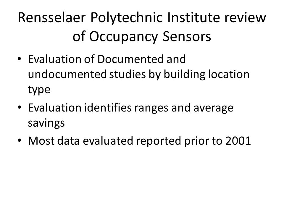 Rensselaer Polytechnic Institute review of Occupancy Sensors Evaluation of Documented and undocumented studies by building location type Evaluation identifies ranges and average savings Most data evaluated reported prior to 2001