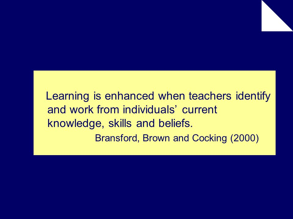 Learning is enhanced when teachers identify and work from individuals' current knowledge, skills and beliefs.