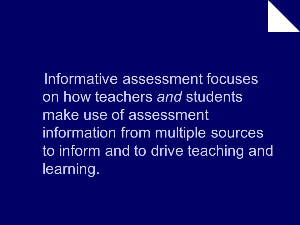 Informative assessment focuses on how teachers and students make use of assessment information from multiple sources to inform and to drive teaching and learning.