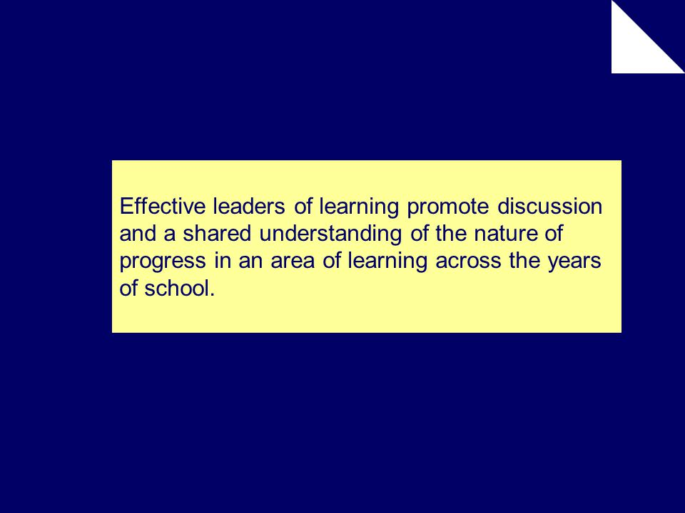 Effective leaders of learning promote discussion and a shared understanding of the nature of progress in an area of learning across the years of school.