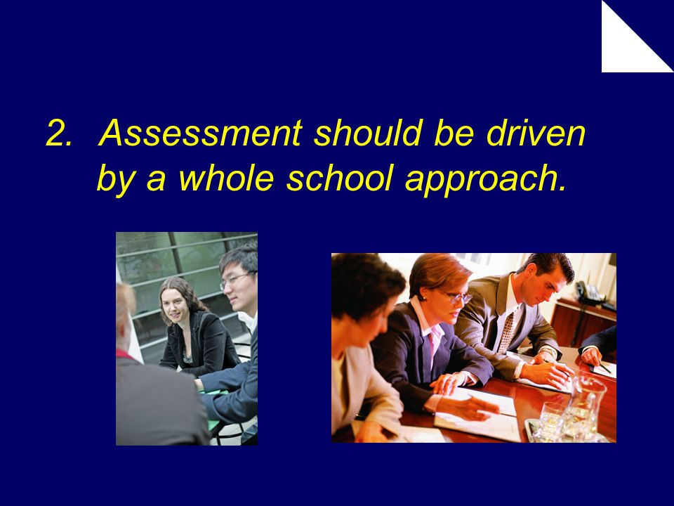 2.Assessment should be driven by a whole school approach.