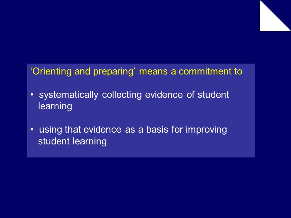 'Orienting and preparing' means a commitment to systematically collecting evidence of student learning using that evidence as a basis for improving student learning