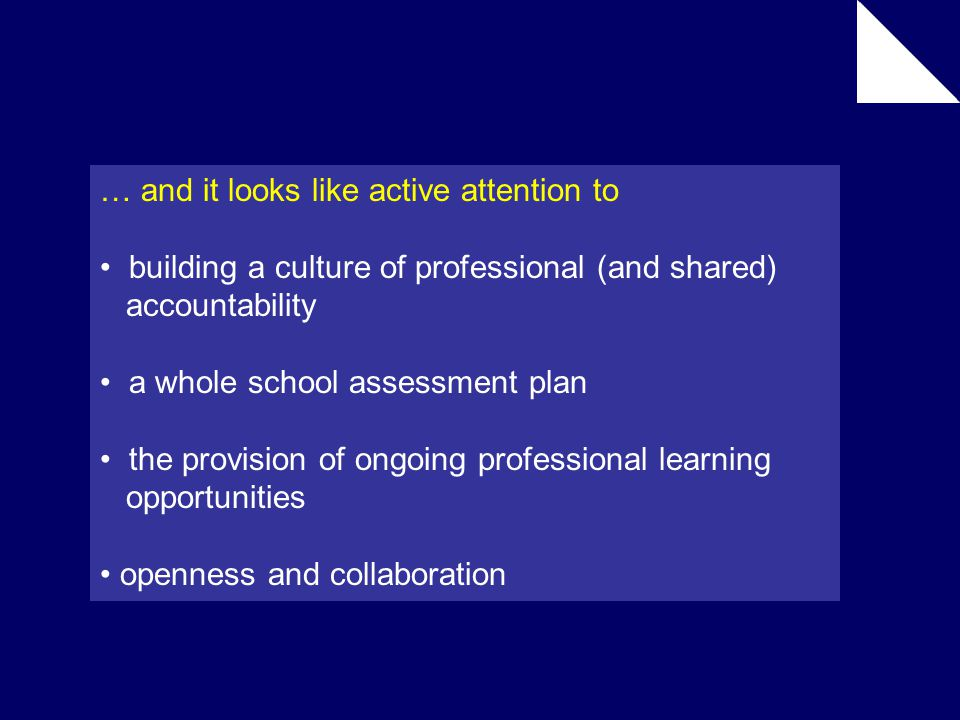 … and it looks like active attention to building a culture of professional (and shared) accountability a whole school assessment plan the provision of ongoing professional learning opportunities openness and collaboration