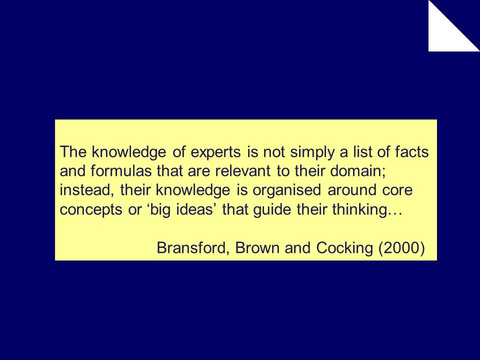 The knowledge of experts is not simply a list of facts and formulas that are relevant to their domain; instead, their knowledge is organised around core concepts or 'big ideas' that guide their thinking… Bransford, Brown and Cocking (2000)
