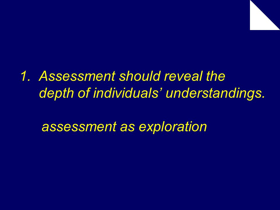 1. Assessment should reveal the depth of individuals' understandings. assessment as exploration
