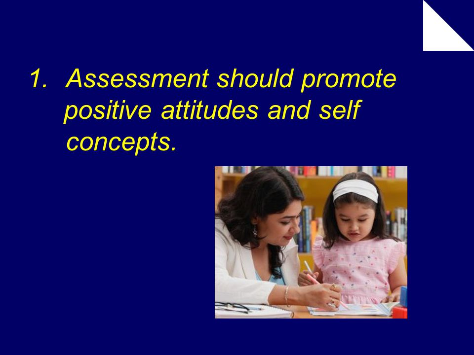 1.Assessment should promote positive attitudes and self concepts.