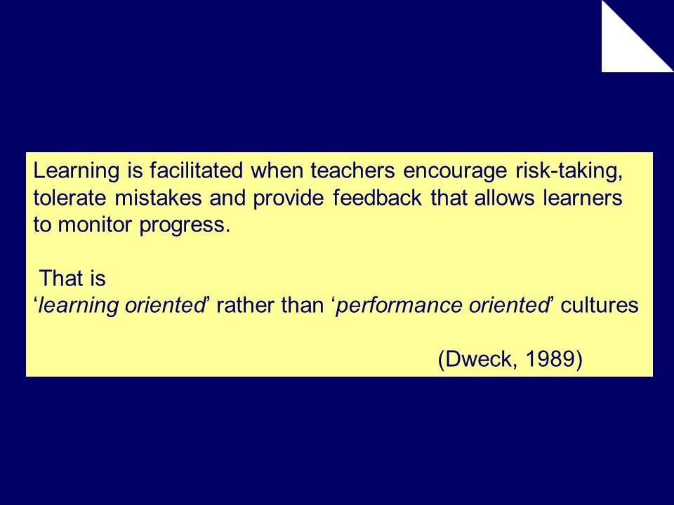 Learning is facilitated when teachers encourage risk-taking, tolerate mistakes and provide feedback that allows learners to monitor progress.