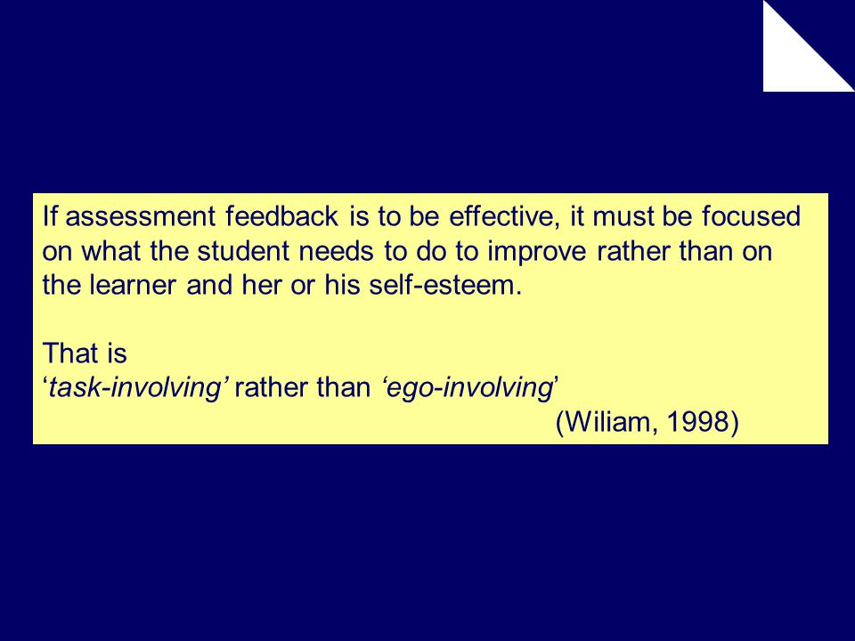 If assessment feedback is to be effective, it must be focused on what the student needs to do to improve rather than on the learner and her or his self-esteem.