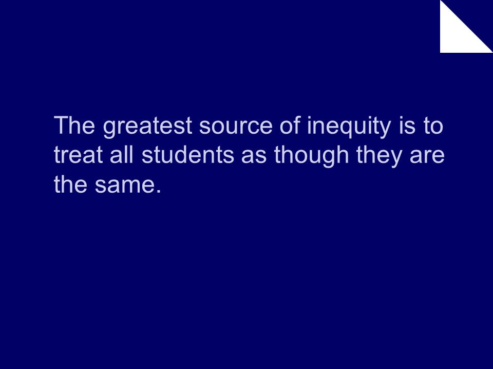 The greatest source of inequity is to treat all students as though they are the same.