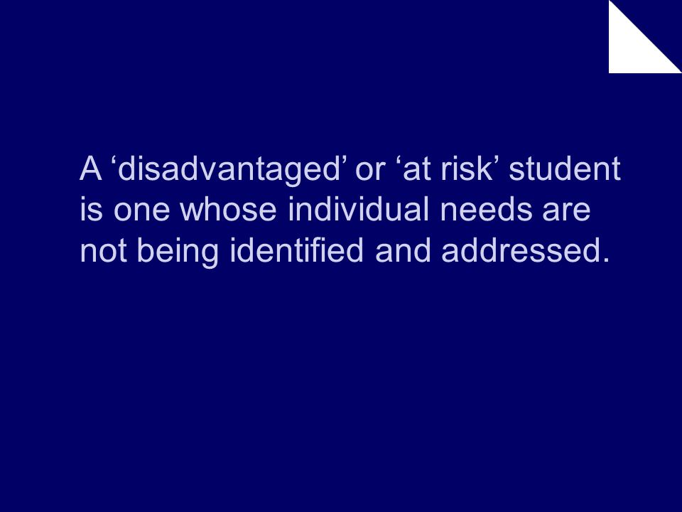 A 'disadvantaged' or 'at risk' student is one whose individual needs are not being identified and addressed.