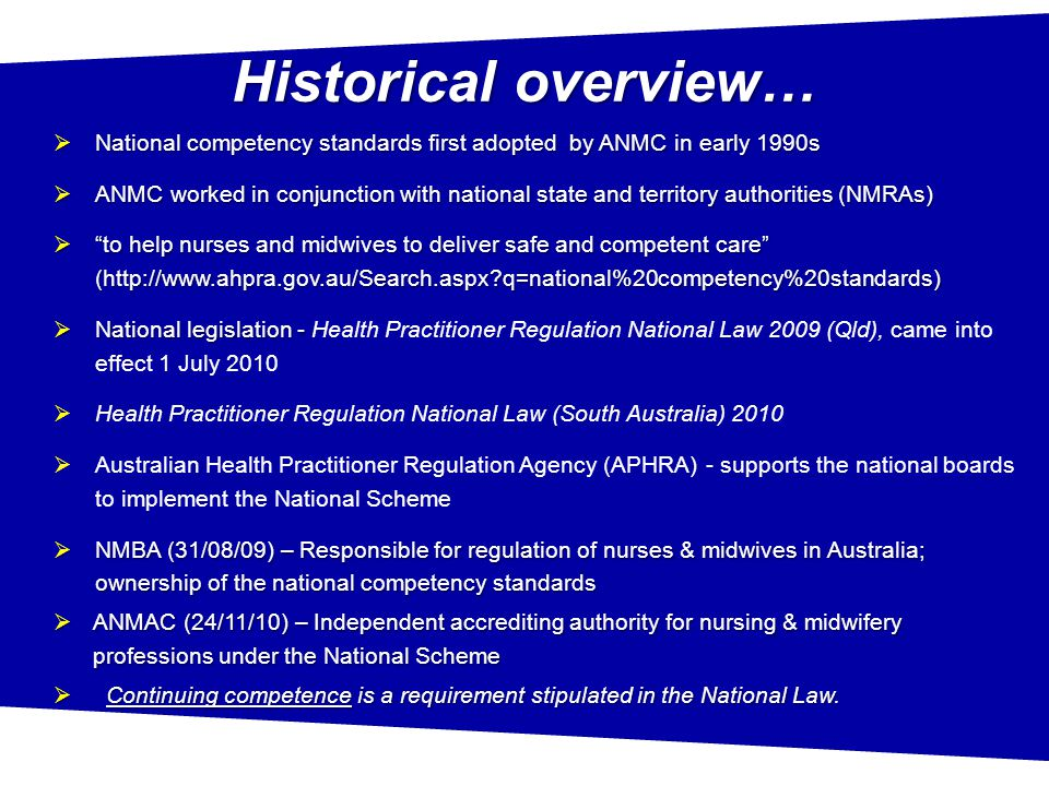 Historical overview…  National competency standards first adopted by ANMC in early 1990s  ANMC worked in conjunction with national state and territory authorities (NMRAs)  to help nurses and midwives to deliver safe and competent care (http://www.ahpra.gov.au/Search.aspx q=national%20competency%20standards)  National legislation -  National legislation - Health Practitioner Regulation National Law 2009 (Qld), came into effect 1 July 2010  Health Practitioner Regulation National Law (South Australia) 2010  Australian Health Practitioner Regulation Agency (APHRA) - supports the national boards to implement the National Scheme  NMBA (31/08/09) – Responsible for regulation of nurses & midwives in Australia; ownership of the national competency standards  ANMAC (24/11/10) – Independent accrediting authority for nursing & midwifery professions under the National Scheme  Continuing competence is a requirement stipulated in the National Law.