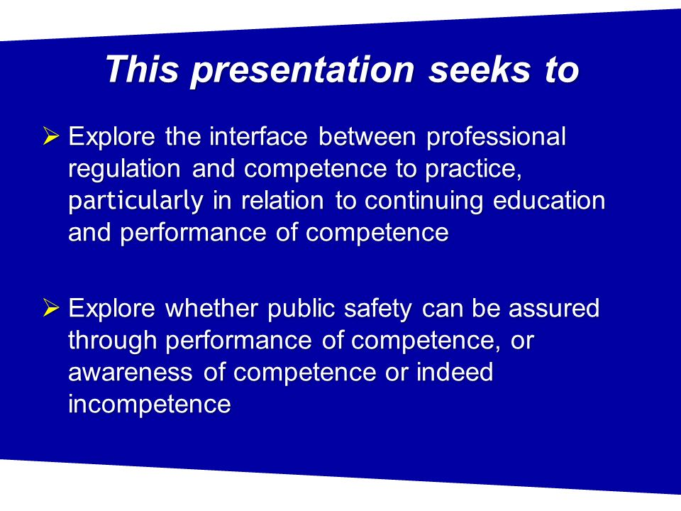 This presentation seeks to  Explore the interface between professional regulation and competence to practice, particularly in relation to continuing education and performance of competence  Explore whether public safety can be assured through performance of competence, or awareness of competence or indeed incompetence