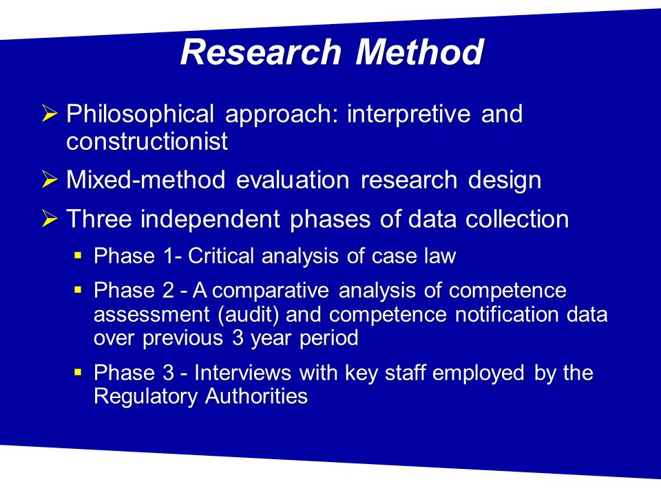 Research Method  Philosophical approach: interpretive and constructionist  Mixed-method evaluation research design  Three independent phases of data collection  Phase 1- Critical analysis of case law  Phase 2 - A comparative analysis of competence assessment (audit) and competence notification data over previous 3 year period  Phase 3 - Interviews with key staff employed by the Regulatory Authorities