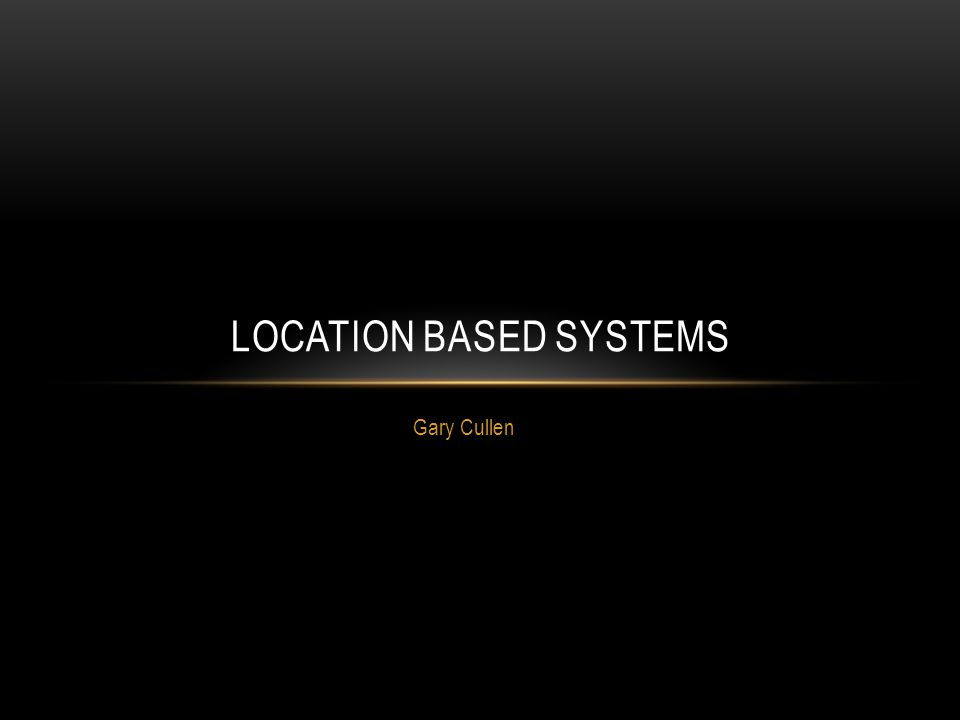 Gary Cullen LOCATION BASED SYSTEMS