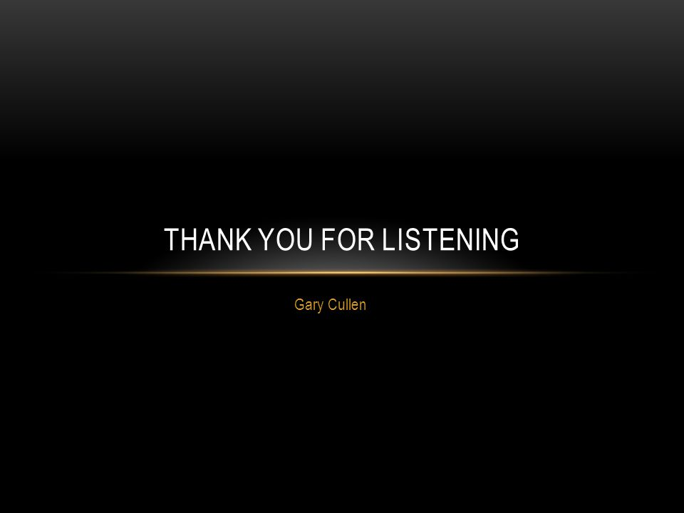 Gary Cullen THANK YOU FOR LISTENING