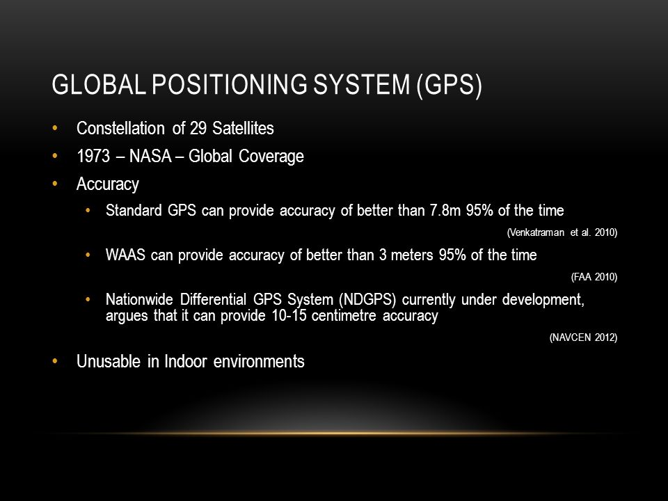 GLOBAL POSITIONING SYSTEM (GPS) Constellation of 29 Satellites 1973 – NASA – Global Coverage Accuracy Standard GPS can provide accuracy of better than 7.8m 95% of the time (Venkatraman et al.