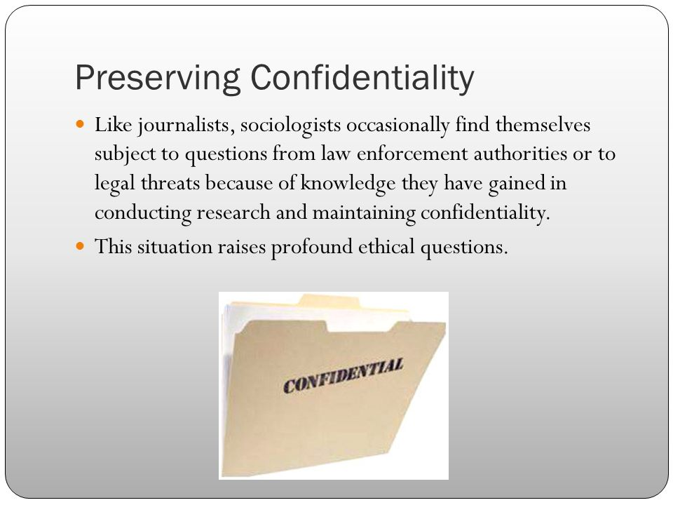 Preserving Confidentiality Like journalists, sociologists occasionally find themselves subject to questions from law enforcement authorities or to leg