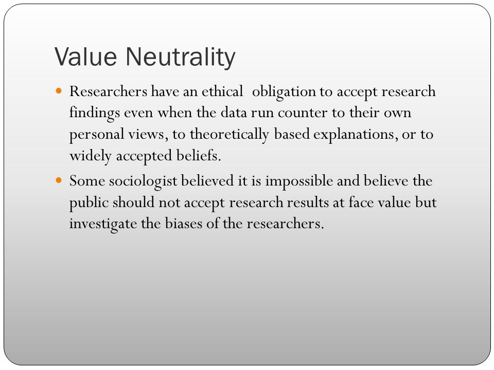 Value Neutrality Researchers have an ethical obligation to accept research findings even when the data run counter to their own personal views, to the