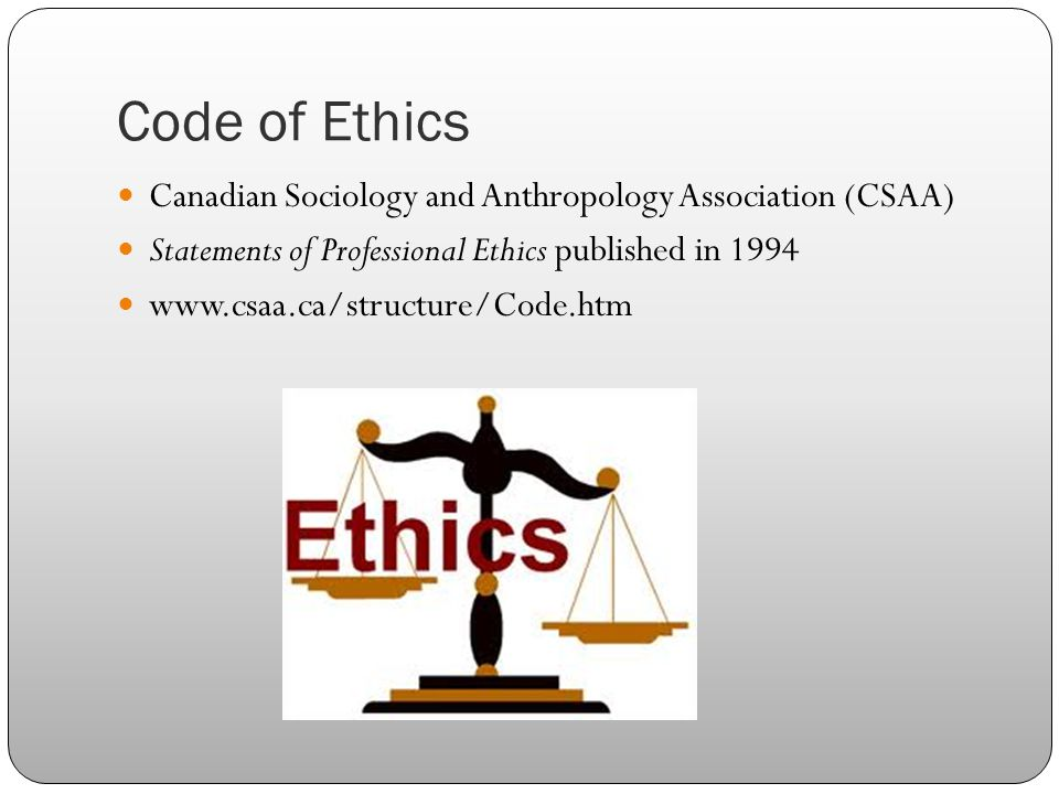 Code of Ethics Canadian Sociology and Anthropology Association (CSAA) Statements of Professional Ethics published in 1994 www.csaa.ca/structure/Code.h