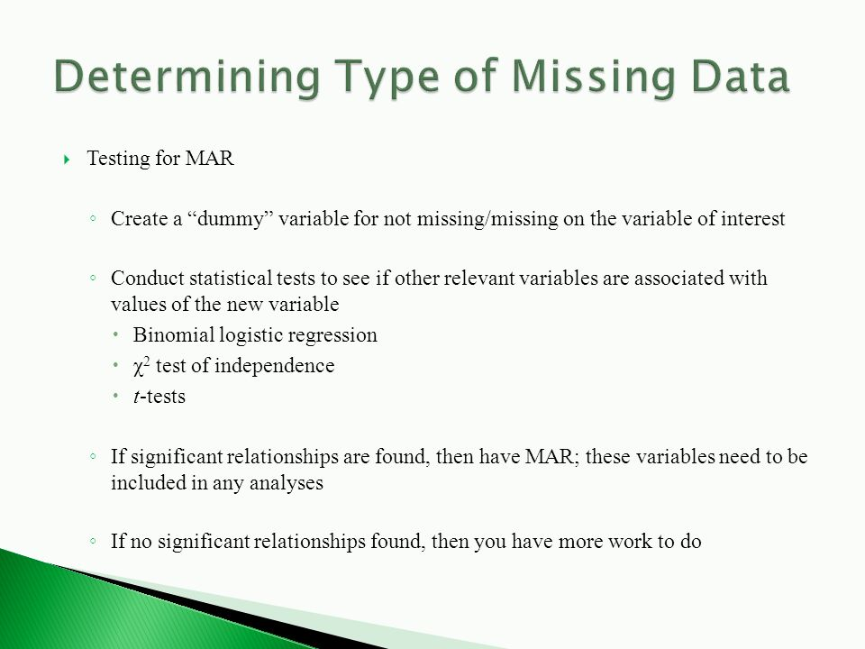  Testing for MAR ◦ Create a dummy variable for not missing/missing on the variable of interest ◦ Conduct statistical tests to see if other relevant variables are associated with values of the new variable  Binomial logistic regression  χ 2 test of independence  t-tests ◦ If significant relationships are found, then have MAR; these variables need to be included in any analyses ◦ If no significant relationships found, then you have more work to do