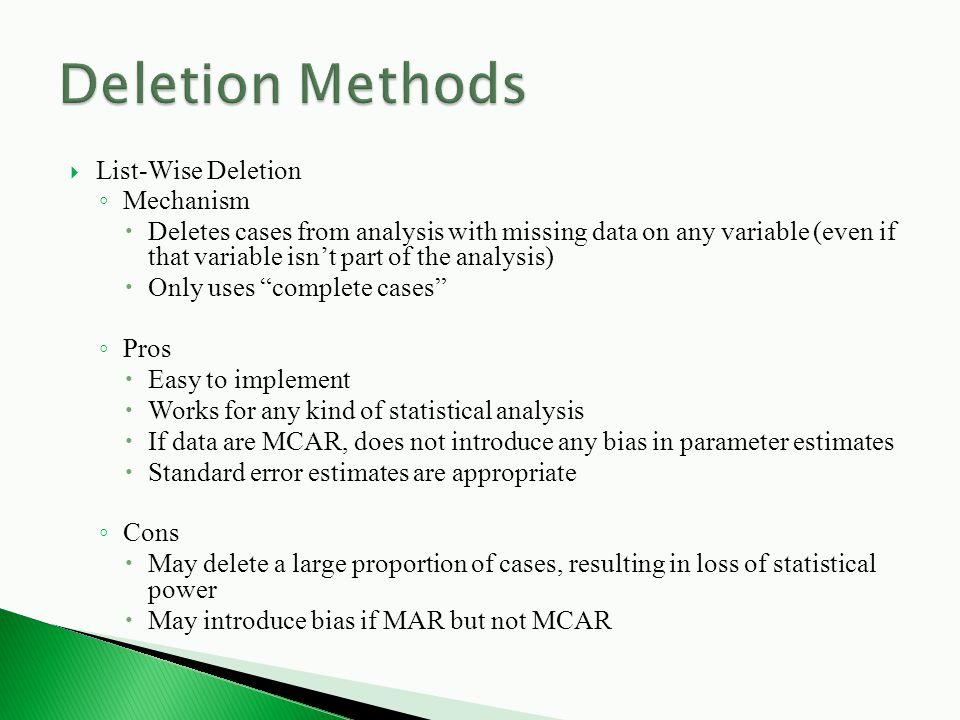  List-Wise Deletion ◦ Mechanism  Deletes cases from analysis with missing data on any variable (even if that variable isn't part of the analysis)  Only uses complete cases ◦ Pros  Easy to implement  Works for any kind of statistical analysis  If data are MCAR, does not introduce any bias in parameter estimates  Standard error estimates are appropriate ◦ Cons  May delete a large proportion of cases, resulting in loss of statistical power  May introduce bias if MAR but not MCAR