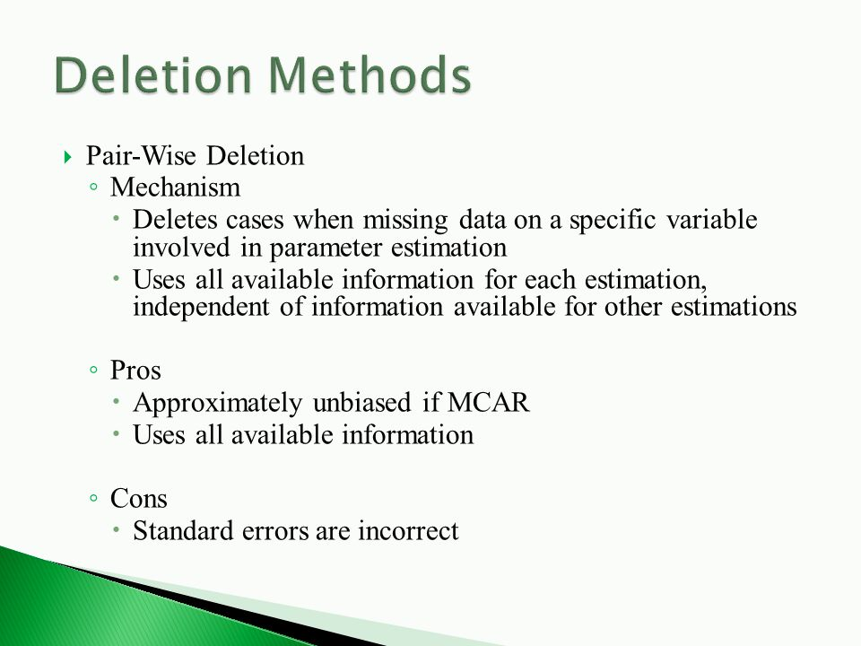  Pair-Wise Deletion ◦ Mechanism  Deletes cases when missing data on a specific variable involved in parameter estimation  Uses all available information for each estimation, independent of information available for other estimations ◦ Pros  Approximately unbiased if MCAR  Uses all available information ◦ Cons  Standard errors are incorrect