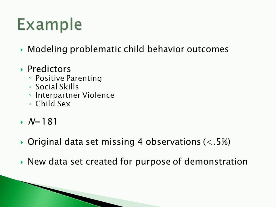  Modeling problematic child behavior outcomes  Predictors ◦ Positive Parenting ◦ Social Skills ◦ Interpartner Violence ◦ Child Sex  N=181  Original data set missing 4 observations (<.5%)  New data set created for purpose of demonstration