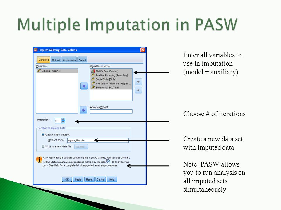 Enter all variables to use in imputation (model + auxiliary) Choose # of iterations Create a new data set with imputed data Note: PASW allows you to run analysis on all imputed sets simultaneously